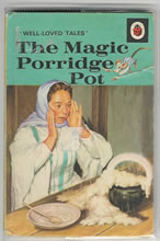My favourite as a child - my poor mother can still recit this by heart years later. it fascinated me so much...all that porridge! I used to wish my breakfast could do that.